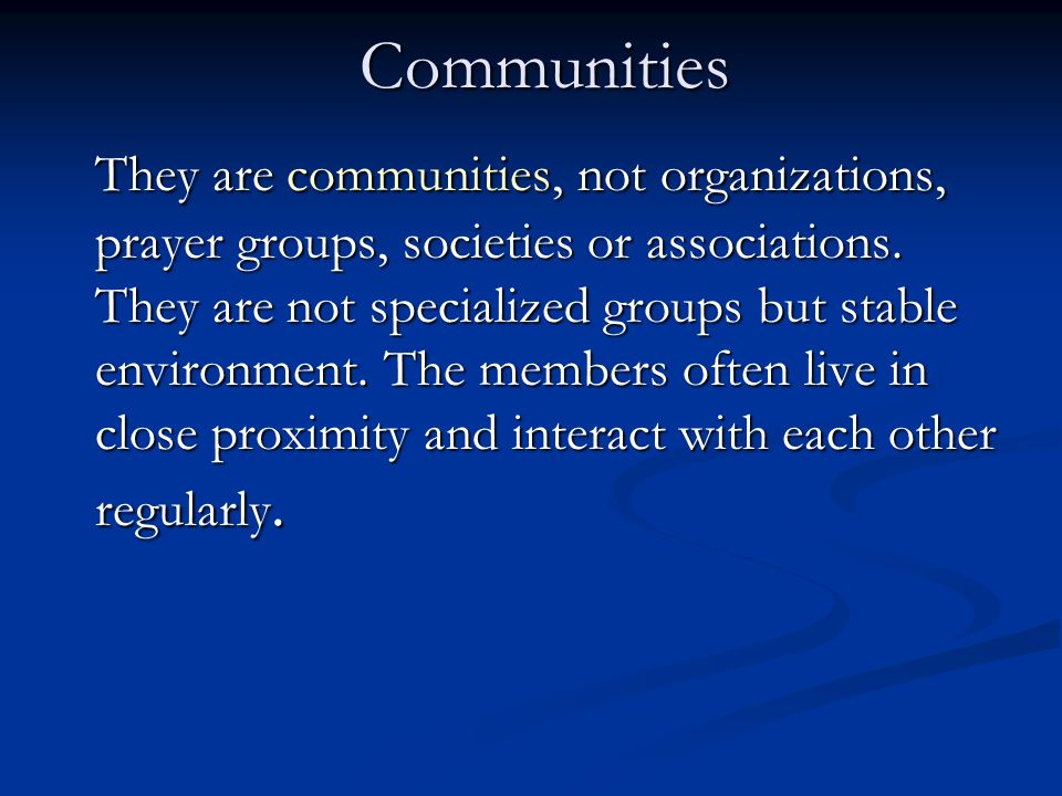 Communities They are communities, not organizations, prayer groups, societies or associations. They are not specialized groups but stable environment.