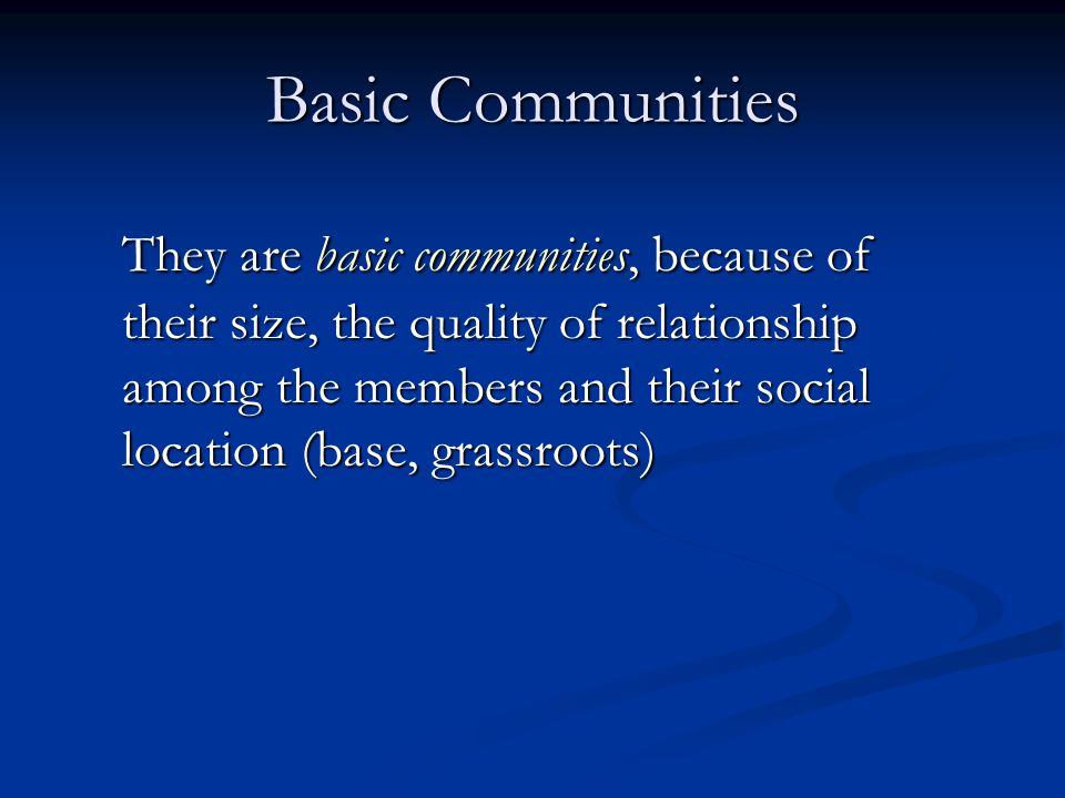 Basic Communities They are basic communities, because of their size, the quality of relationship among the members and their social location (base, grassroots)