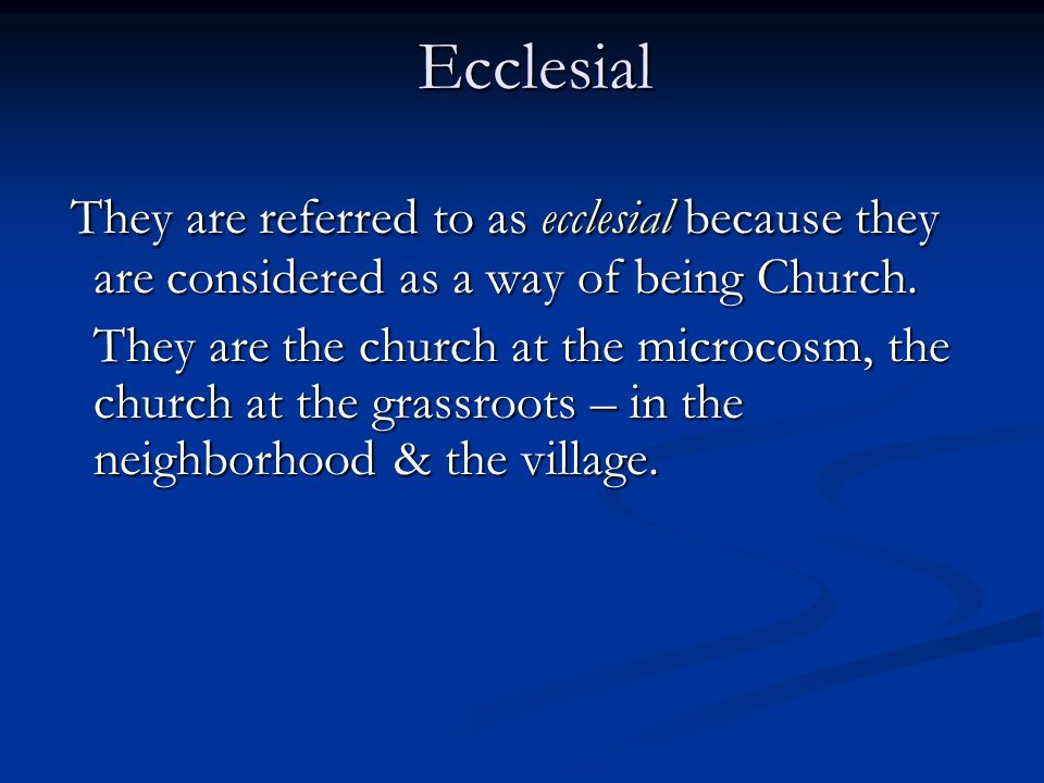Ecclesial They are referred to as ecclesial because they are considered as a way of being Church. They are referred to as ecclesial because they are c