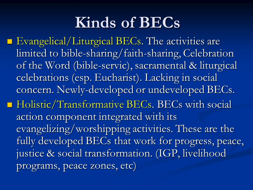 Kinds of BECs Evangelical/Liturgical BECs. The activities are limited to bible-sharing/faith-sharing, Celebration of the Word (bible-servic), sacramen