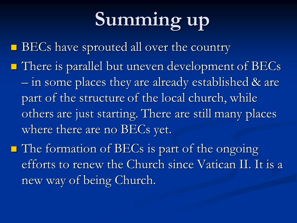 Summing up BECs have sprouted all over the country BECs have sprouted all over the country There is parallel but uneven development of BECs – in some places they are already established & are part of the structure of the local church, while others are just starting.