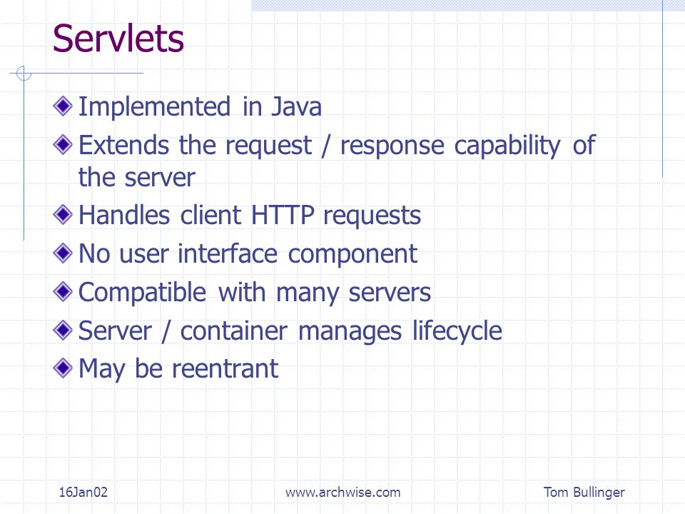 Tom Bullinger 16Jan02www.archwise.com Servlets Implemented in Java Extends the request / response capability of the server Handles client HTTP requests No user interface component Compatible with many servers Server / container manages lifecycle May be reentrant
