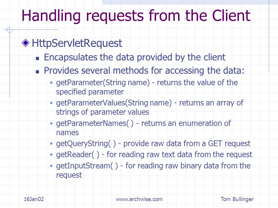 Tom Bullinger 16Jan02www.archwise.com Handling requests from the Client HttpServletRequest Encapsulates the data provided by the client Provides several methods for accessing the data:  getParameter(String name) - returns the value of the specified parameter  getParameterValues(String name) - returns an array of strings of parameter values  getParameterNames( ) - returns an enumeration of names  getQueryString( ) - provide raw data from a GET request  getReader( ) - for reading raw text data from the request  getInputStream( ) - for reading raw binary data from the request