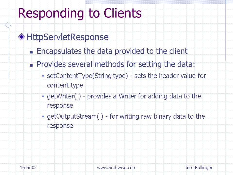 Tom Bullinger 16Jan02www.archwise.com Responding to Clients HttpServletResponse Encapsulates the data provided to the client Provides several methods