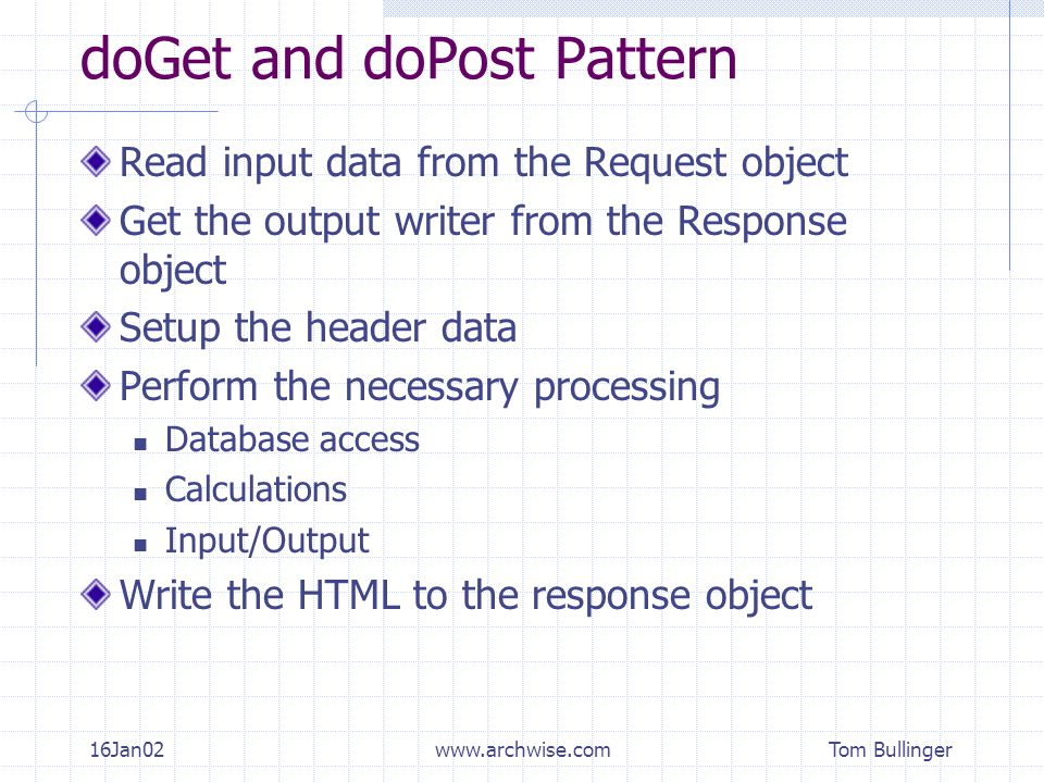 Tom Bullinger 16Jan02www.archwise.com doGet and doPost Pattern Read input data from the Request object Get the output writer from the Response object Setup the header data Perform the necessary processing Database access Calculations Input/Output Write the HTML to the response object