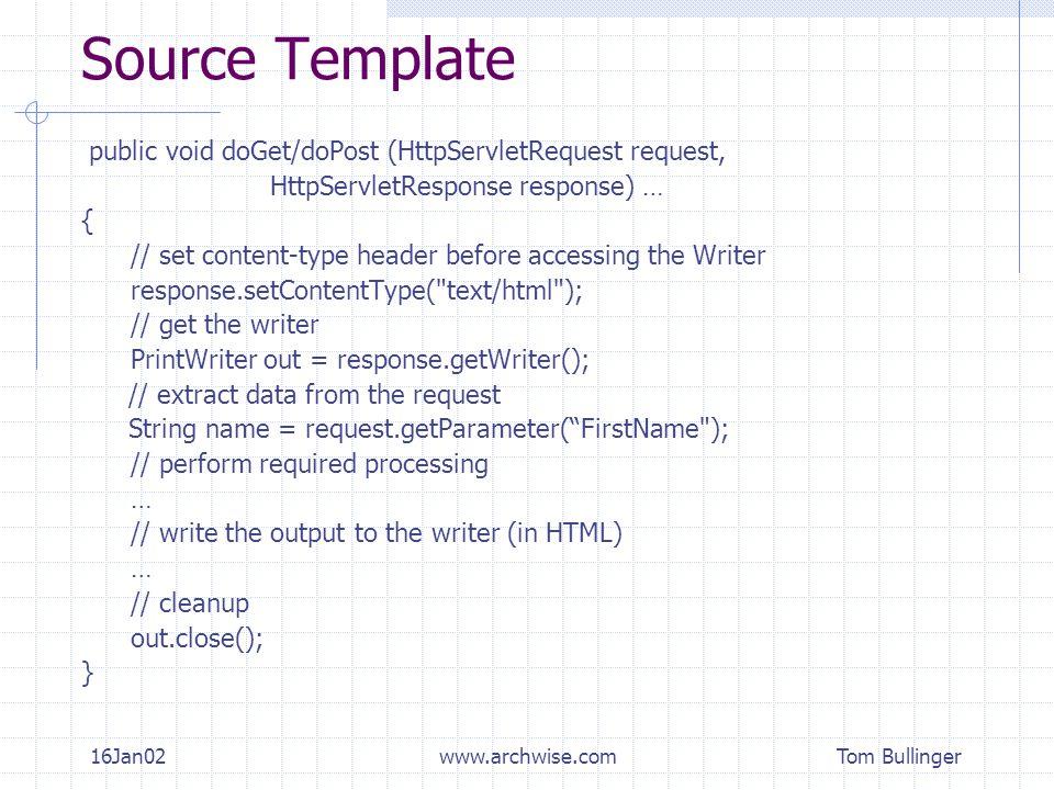 Tom Bullinger 16Jan02www.archwise.com Source Template public void doGet/doPost (HttpServletRequest request, HttpServletResponse response) … { // set c