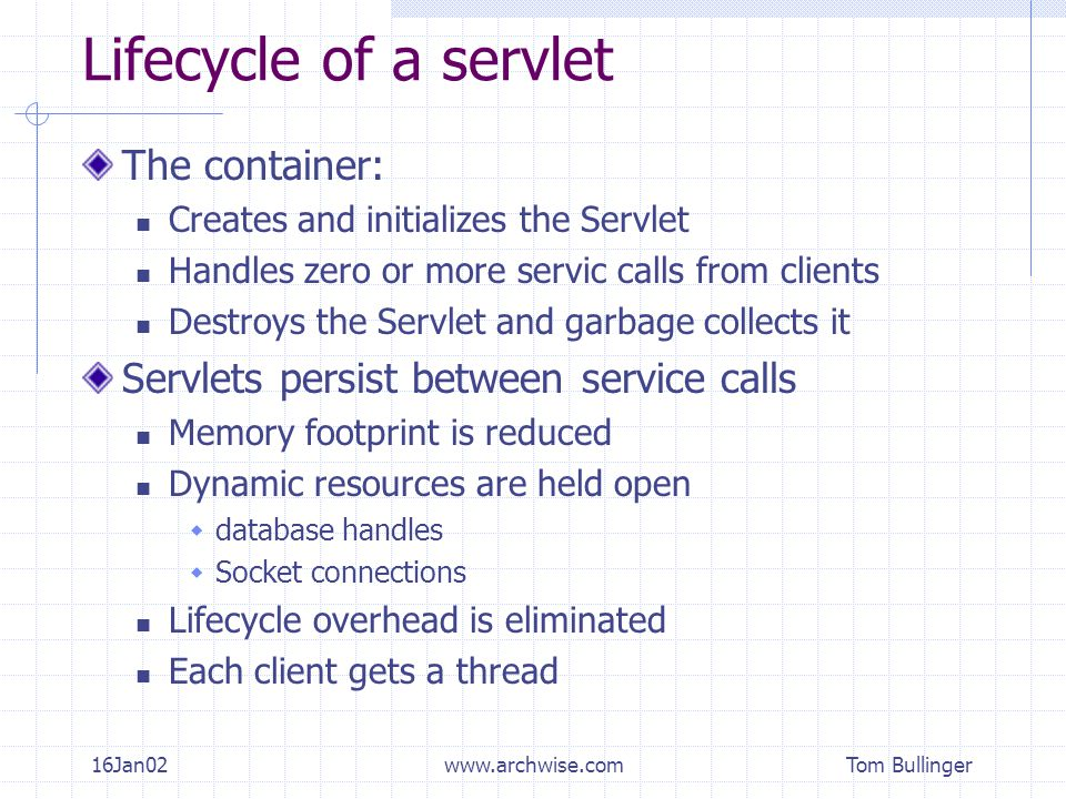 Tom Bullinger 16Jan02www.archwise.com Lifecycle of a servlet The container: Creates and initializes the Servlet Handles zero or more servic calls from clients Destroys the Servlet and garbage collects it Servlets persist between service calls Memory footprint is reduced Dynamic resources are held open  database handles  Socket connections Lifecycle overhead is eliminated Each client gets a thread