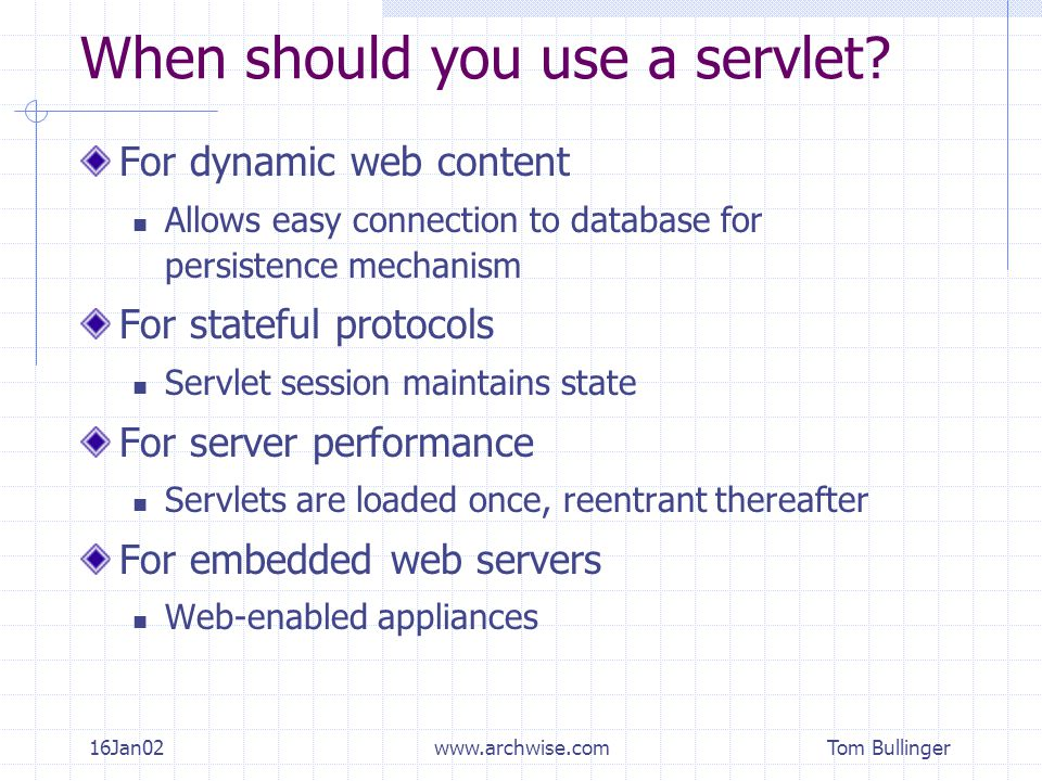 Tom Bullinger 16Jan02www.archwise.com When should you use a servlet? For dynamic web content Allows easy connection to database for persistence mechan