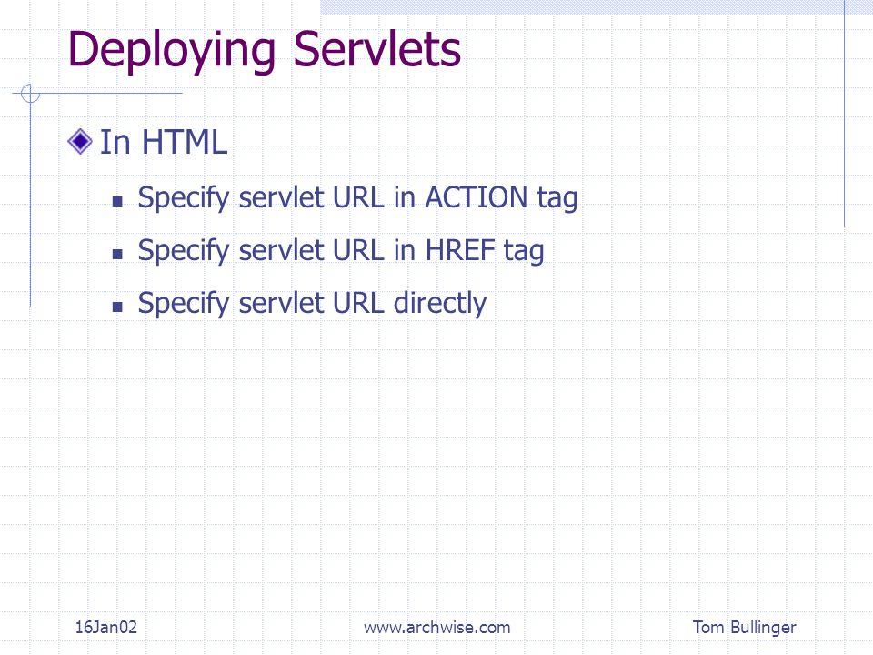 Tom Bullinger 16Jan02www.archwise.com Deploying Servlets In HTML Specify servlet URL in ACTION tag Specify servlet URL in HREF tag Specify servlet URL