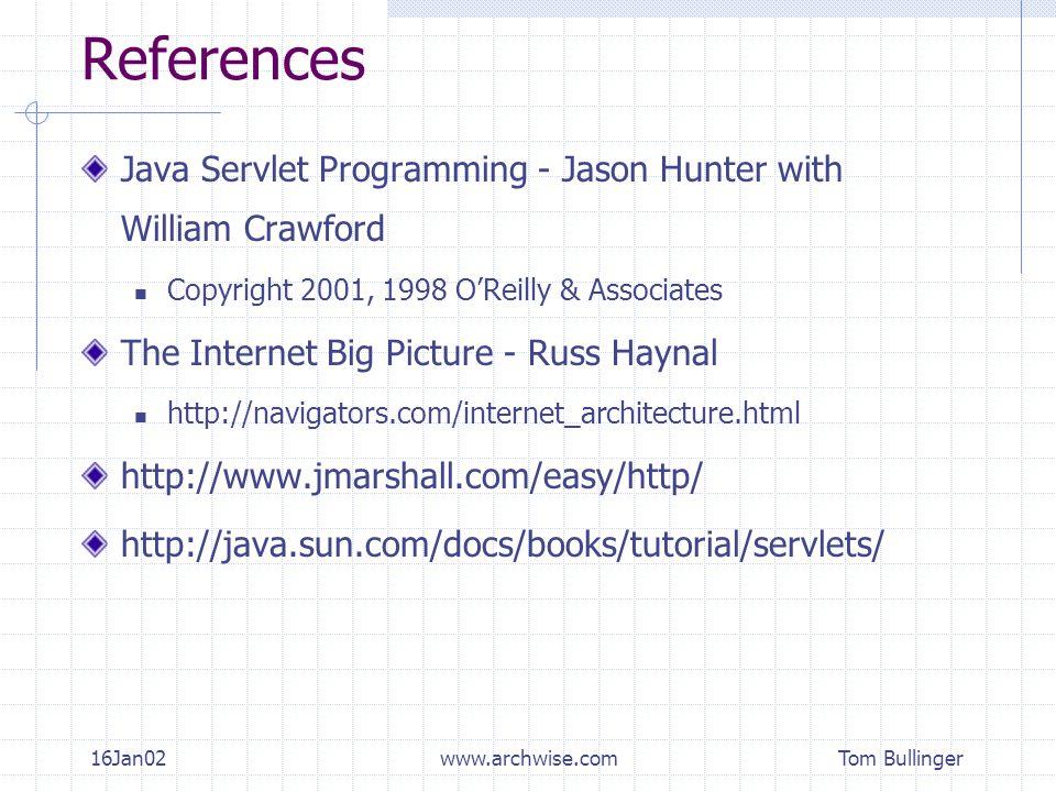 Tom Bullinger 16Jan02www.archwise.com References Java Servlet Programming - Jason Hunter with William Crawford Copyright 2001, 1998 O'Reilly & Associates The Internet Big Picture - Russ Haynal http://navigators.com/internet_architecture.html http://www.jmarshall.com/easy/http/ http://java.sun.com/docs/books/tutorial/servlets/