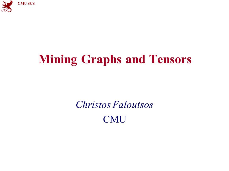 CMU SCS Mining Graphs and Tensors Christos Faloutsos CMU