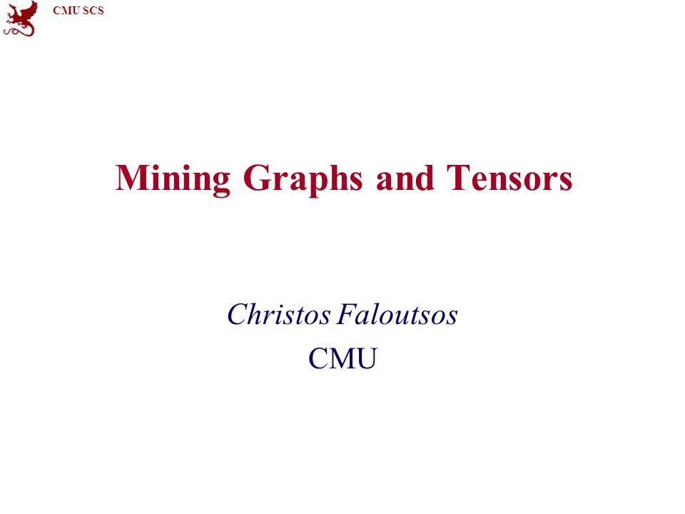 CMU SCS Mining Graphs and Tensors Christos Faloutsos CMU