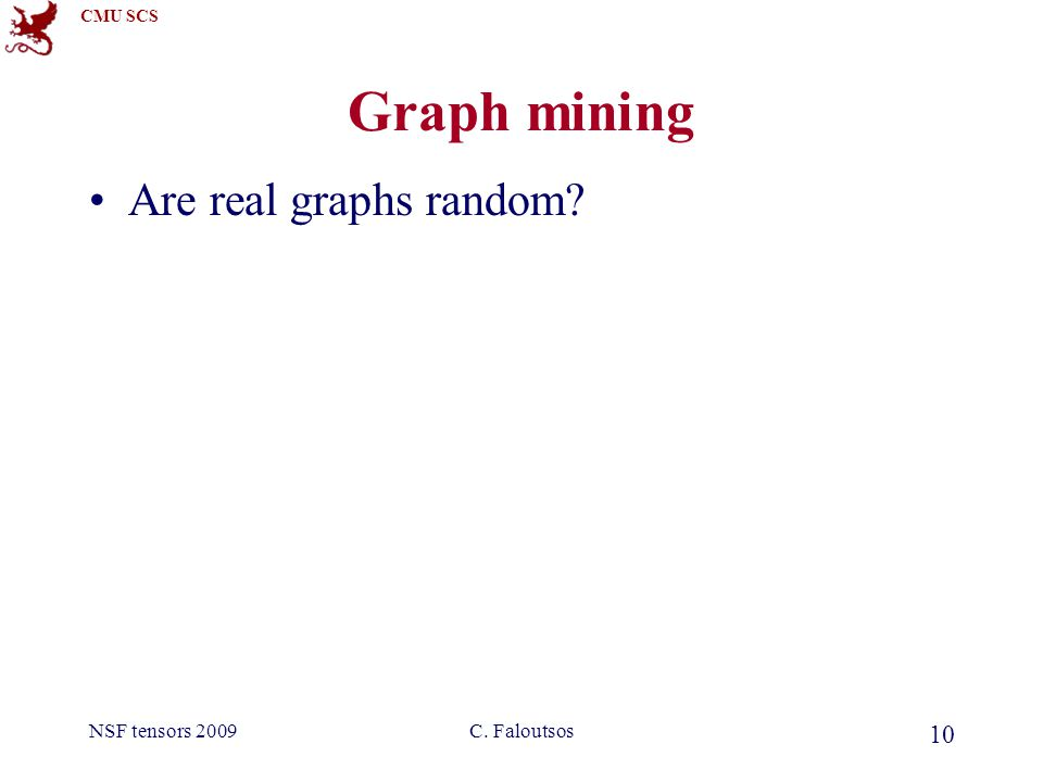 CMU SCS NSF tensors 2009C. Faloutsos 10 Graph mining Are real graphs random