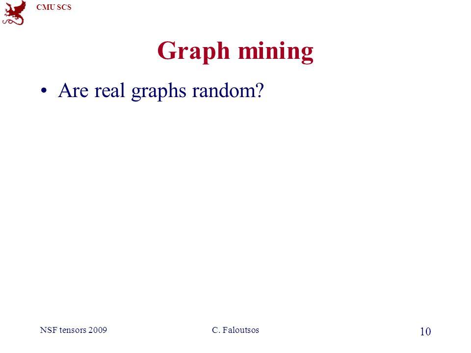 CMU SCS NSF tensors 2009C. Faloutsos 10 Graph mining Are real graphs random