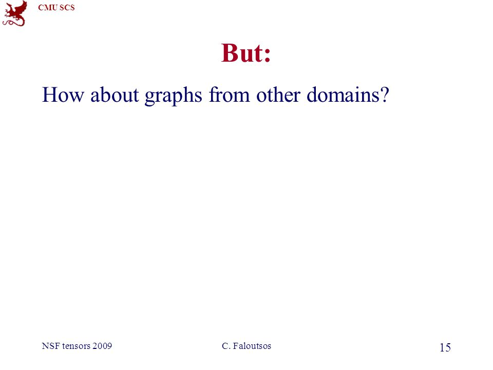 CMU SCS NSF tensors 2009C. Faloutsos 15 But: How about graphs from other domains?