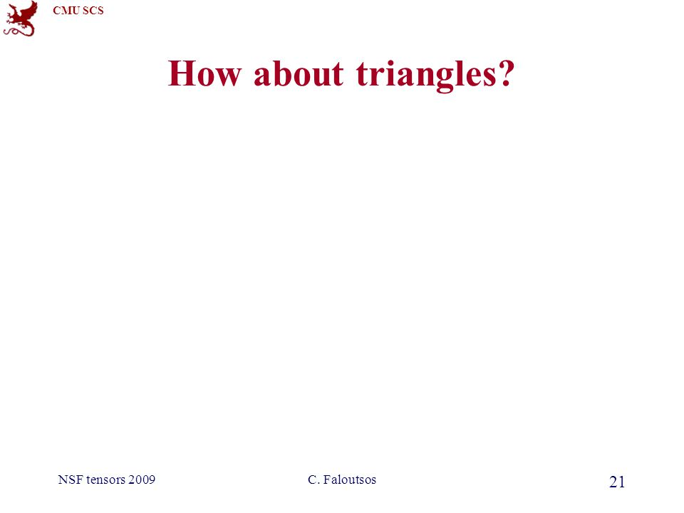 CMU SCS NSF tensors 2009C. Faloutsos 21 How about triangles