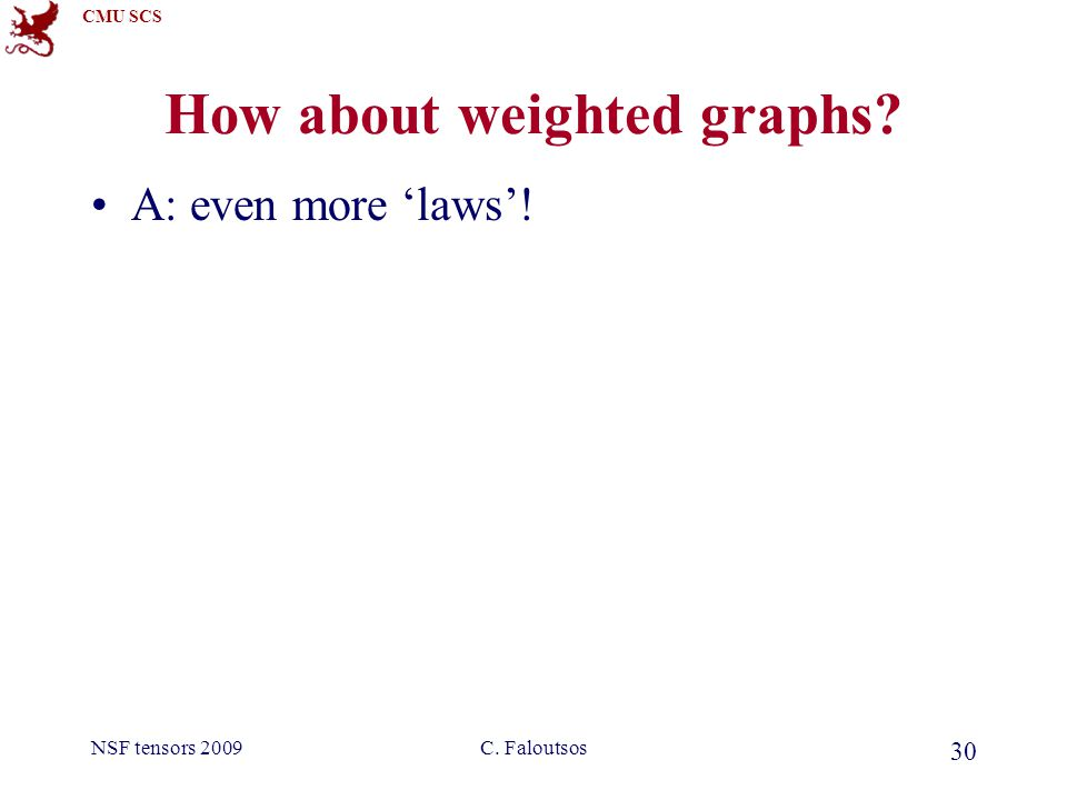 CMU SCS NSF tensors 2009C. Faloutsos 30 How about weighted graphs? A: even more 'laws'!
