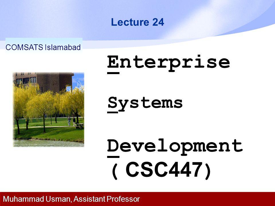 Lecture 24 Enterprise Systems Development ( CSC447 ) COMSATS Islamabad Muhammad Usman, Assistant Professor