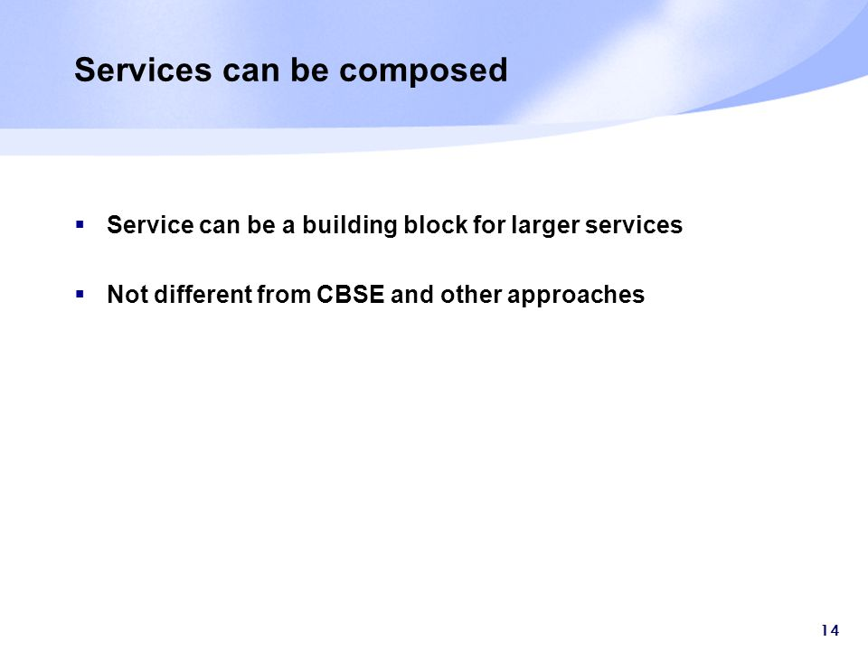 14 Services can be composed  Service can be a building block for larger services  Not different from CBSE and other approaches