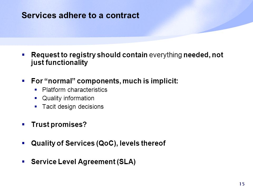15 Services adhere to a contract  Request to registry should contain everything needed, not just functionality  For normal components, much is implicit:  Platform characteristics  Quality information  Tacit design decisions  Trust promises.