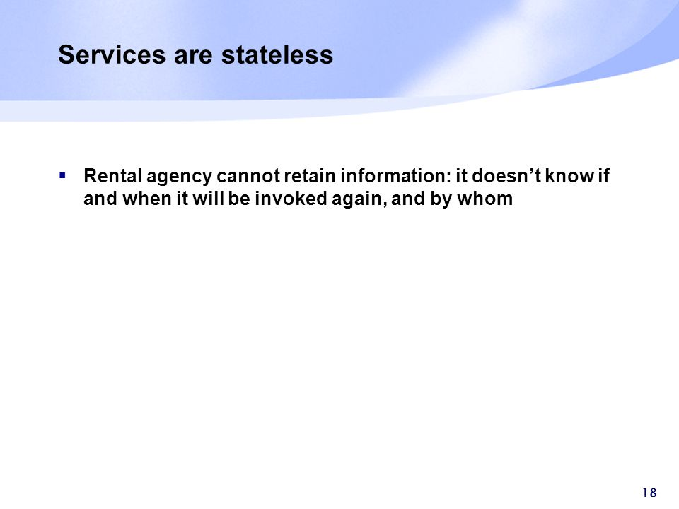 18 Services are stateless  Rental agency cannot retain information: it doesn't know if and when it will be invoked again, and by whom