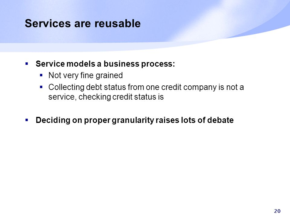 20 Services are reusable  Service models a business process:  Not very fine grained  Collecting debt status from one credit company is not a service, checking credit status is  Deciding on proper granularity raises lots of debate