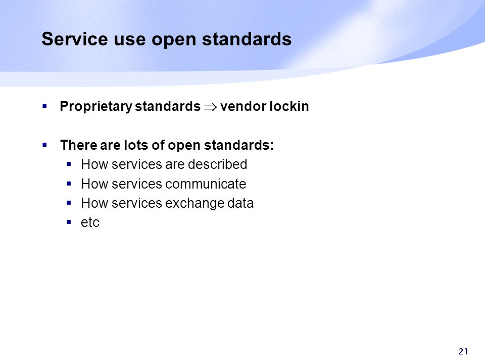 21 Service use open standards  Proprietary standards  vendor lockin  There are lots of open standards:  How services are described  How services communicate  How services exchange data  etc