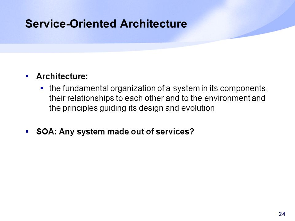 24 Service-Oriented Architecture  Architecture:  the fundamental organization of a system in its components, their relationships to each other and to the environment and the principles guiding its design and evolution  SOA: Any system made out of services