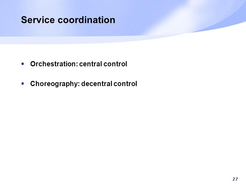 27 Service coordination  Orchestration: central control  Choreography: decentral control