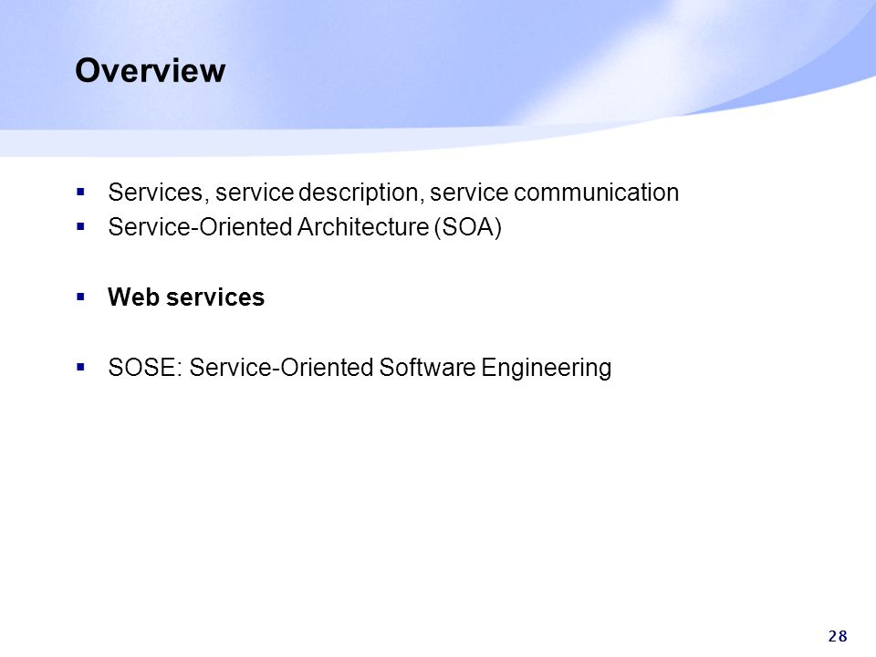 28 Overview  Services, service description, service communication  Service-Oriented Architecture (SOA)  Web services  SOSE: Service-Oriented Software Engineering