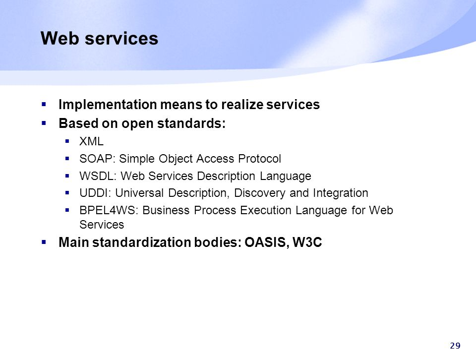 29 Web services  Implementation means to realize services  Based on open standards:  XML  SOAP: Simple Object Access Protocol  WSDL: Web Services Description Language  UDDI: Universal Description, Discovery and Integration  BPEL4WS: Business Process Execution Language for Web Services  Main standardization bodies: OASIS, W3C