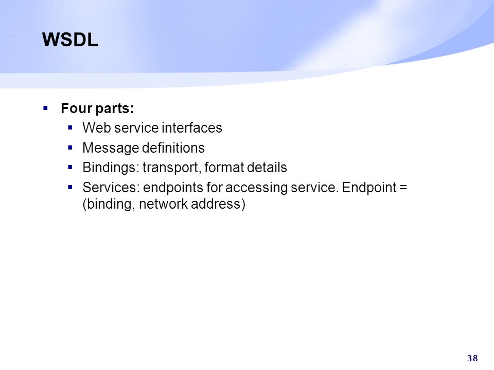 38 WSDL  Four parts:  Web service interfaces  Message definitions  Bindings: transport, format details  Services: endpoints for accessing service.