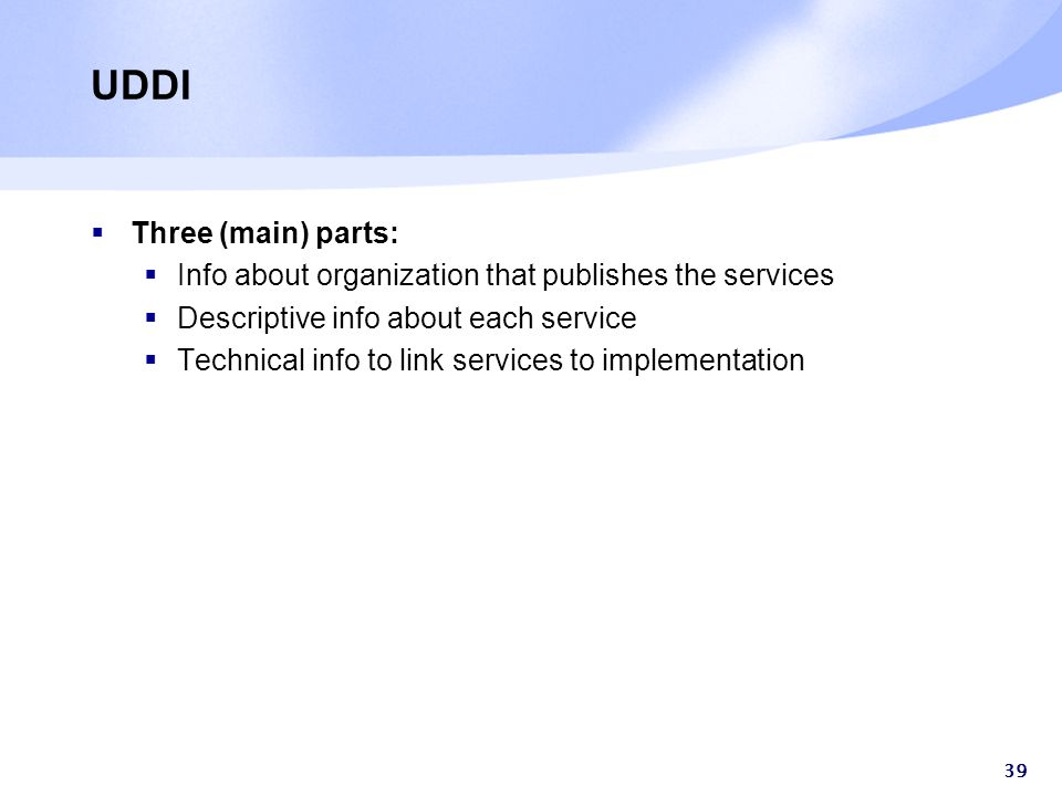 39 UDDI  Three (main) parts:  Info about organization that publishes the services  Descriptive info about each service  Technical info to link services to implementation