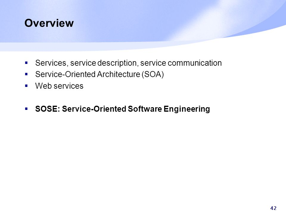 42 Overview  Services, service description, service communication  Service-Oriented Architecture (SOA)  Web services  SOSE: Service-Oriented Software Engineering