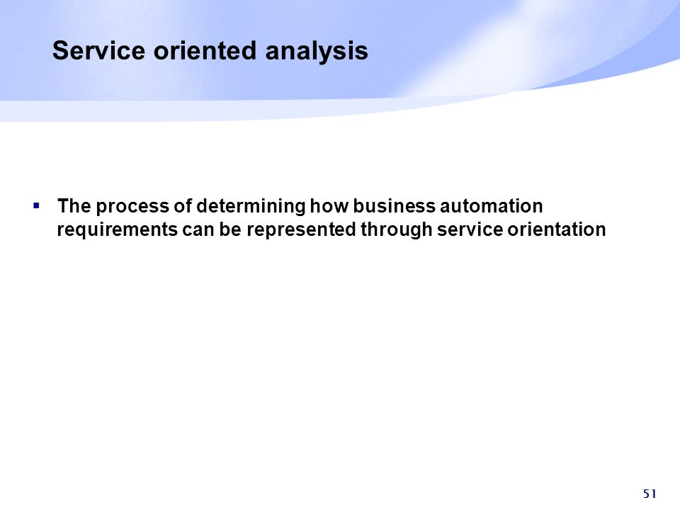 51 Service oriented analysis  The process of determining how business automation requirements can be represented through service orientation