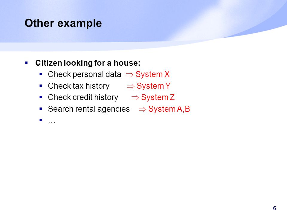 6 Other example  Citizen looking for a house:  Check personal data  System X  Check tax history  System Y  Check credit history  System Z  Search rental agencies  System A,B ……