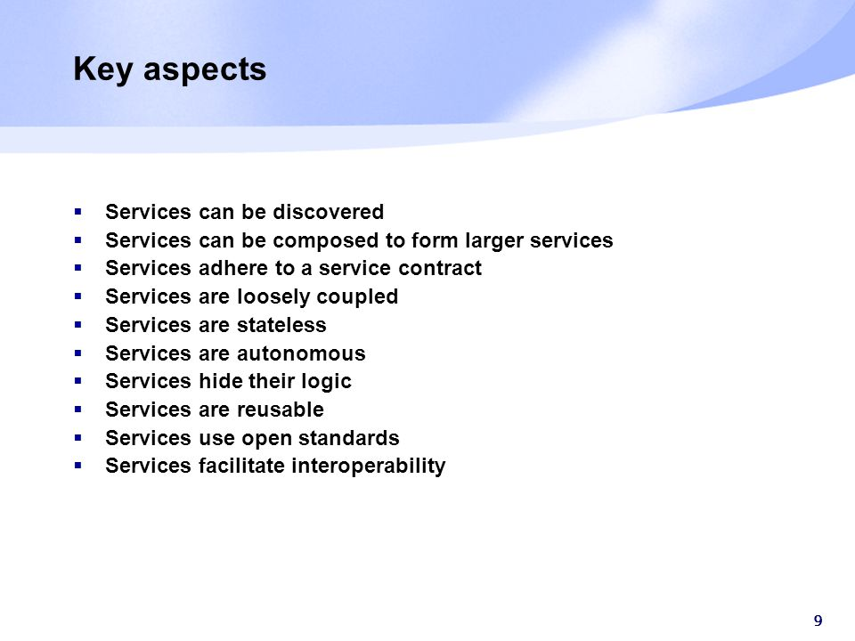 9 Key aspects  Services can be discovered  Services can be composed to form larger services  Services adhere to a service contract  Services are loosely coupled  Services are stateless  Services are autonomous  Services hide their logic  Services are reusable  Services use open standards  Services facilitate interoperability