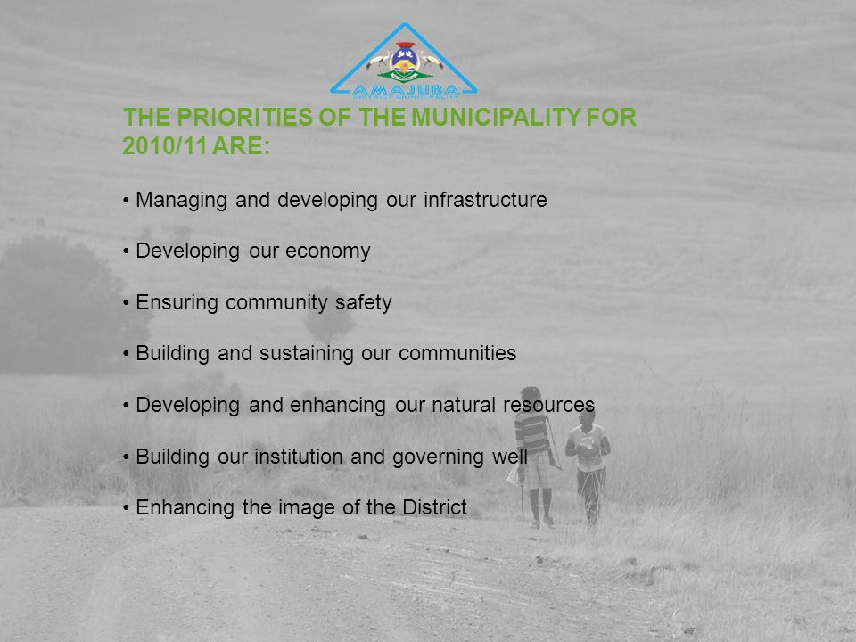 THE PRIORITIES OF THE MUNICIPALITY FOR 2010/11 ARE: Managing and developing our infrastructure Developing our economy Ensuring community safety Building and sustaining our communities Developing and enhancing our natural resources Building our institution and governing well Enhancing the image of the District