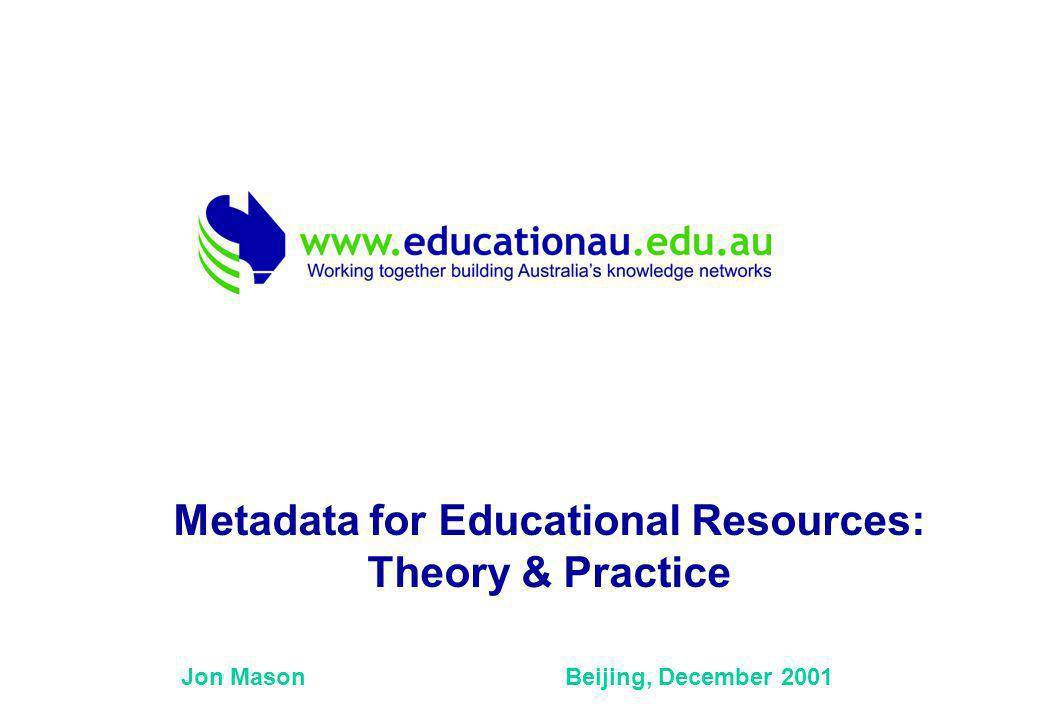 Jon Mason Beijing, December 2001 Metadata for Educational Resources: Theory & Practice
