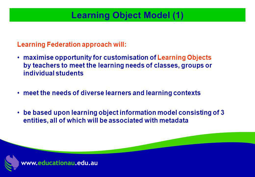Jon Mason, DC9 ALIC Presentation, Ocotber 2001 Learning Object Model (1) Learning Federation approach will: maximise opportunity for customisation of Learning Objects by teachers to meet the learning needs of classes, groups or individual students meet the needs of diverse learners and learning contexts be based upon learning object information model consisting of 3 entities, all of which will be associated with metadata
