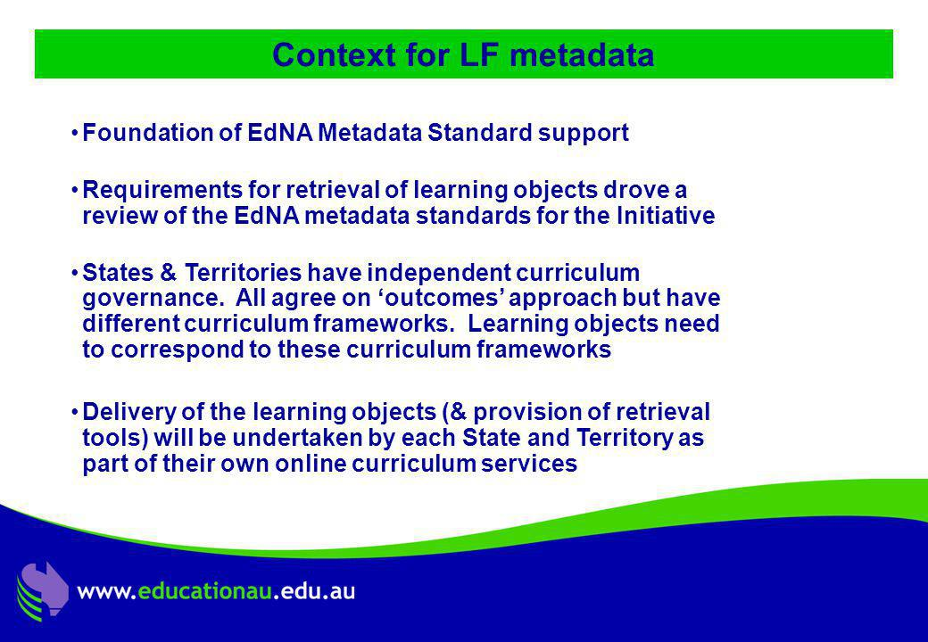 Jon Mason, DC9 ALIC Presentation, Ocotber 2001 Context for LF metadata Foundation of EdNA Metadata Standard support Requirements for retrieval of learning objects drove a review of the EdNA metadata standards for the Initiative States & Territories have independent curriculum governance.