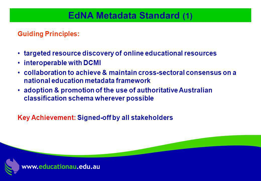 Jon Mason, DC9 ALIC Presentation, Ocotber 2001 EdNA Metadata Standard (1) Guiding Principles: targeted resource discovery of online educational resources interoperable with DCMI collaboration to achieve & maintain cross-sectoral consensus on a national education metadata framework adoption & promotion of the use of authoritative Australian classification schema wherever possible Key Achievement: Signed-off by all stakeholders