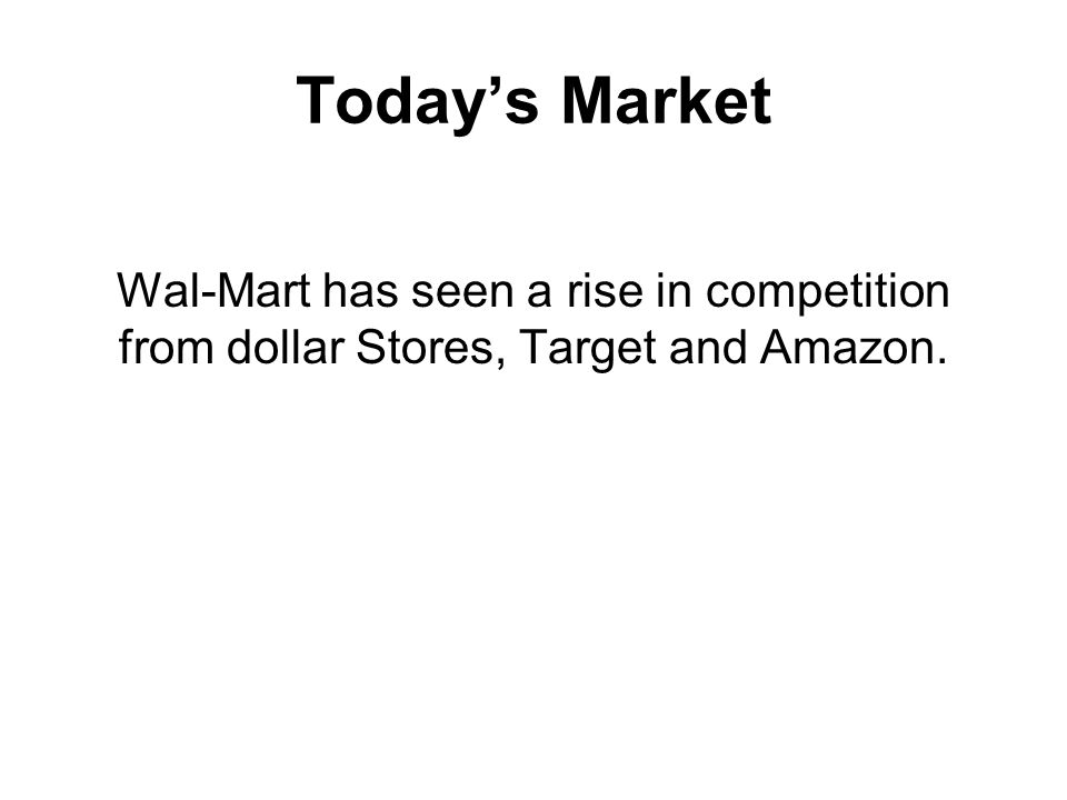 Today's Market Wal-Mart has seen a rise in competition from dollar Stores, Target and Amazon.