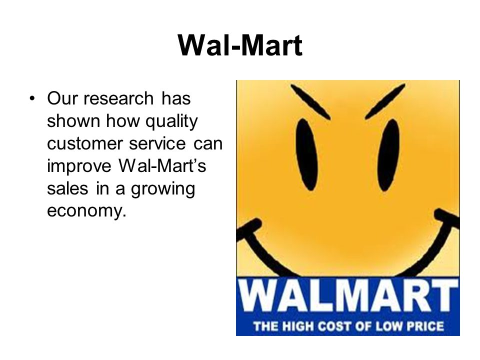 Wal-Mart Our research has shown how quality customer service can improve Wal-Mart's sales in a growing economy.