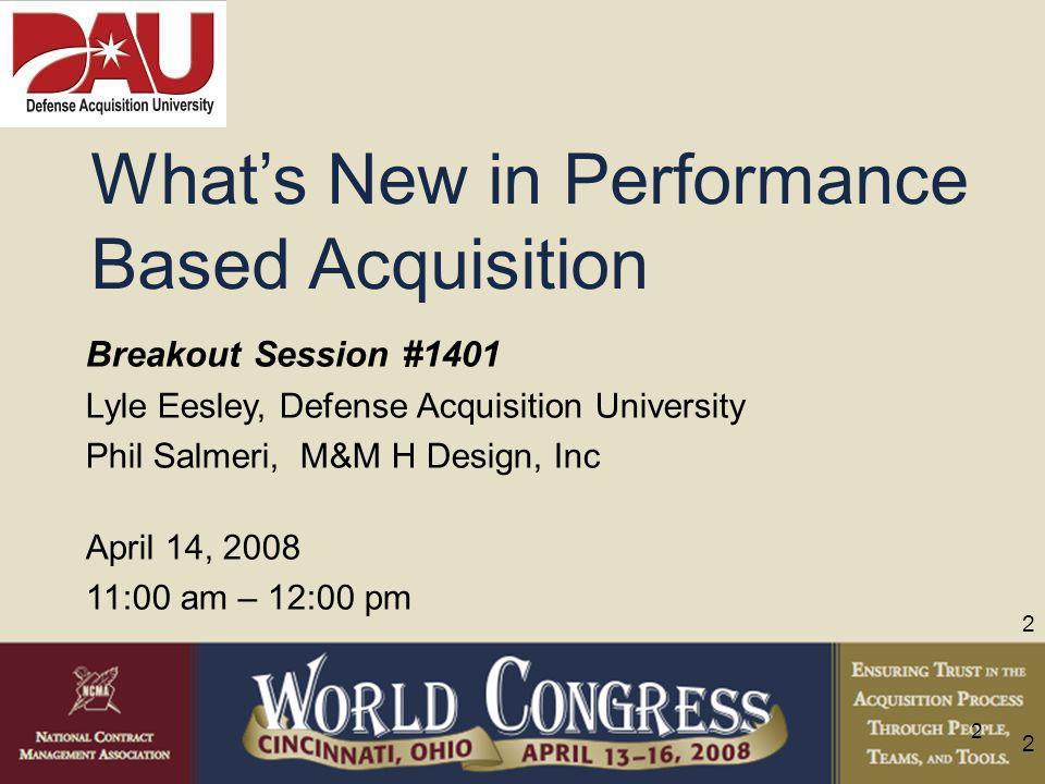 2 2 2 Breakout Session #1401 Lyle Eesley, Defense Acquisition University Phil Salmeri, M&M H Design, Inc April 14, 2008 11:00 am – 12:00 pm What's New in Performance Based Acquisition