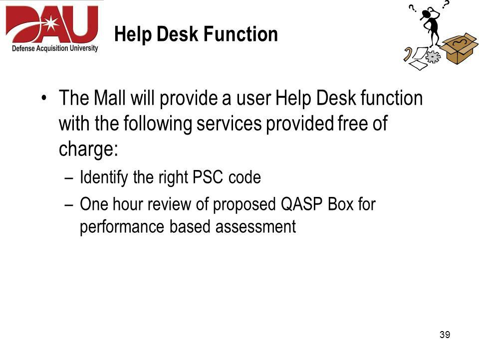 39 Help Desk Function The Mall will provide a user Help Desk function with the following services provided free of charge: –Identify the right PSC code –One hour review of proposed QASP Box for performance based assessment