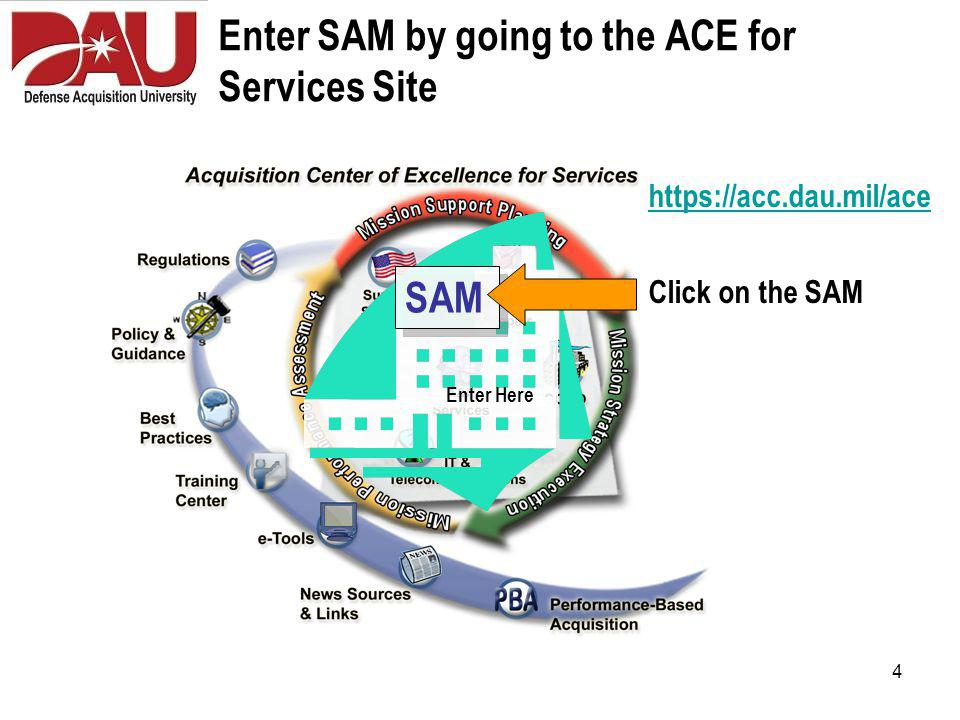 4 Enter SAM by going to the ACE for Services Site SAM Enter Here https://acc.dau.mil/ace Click on the SAM