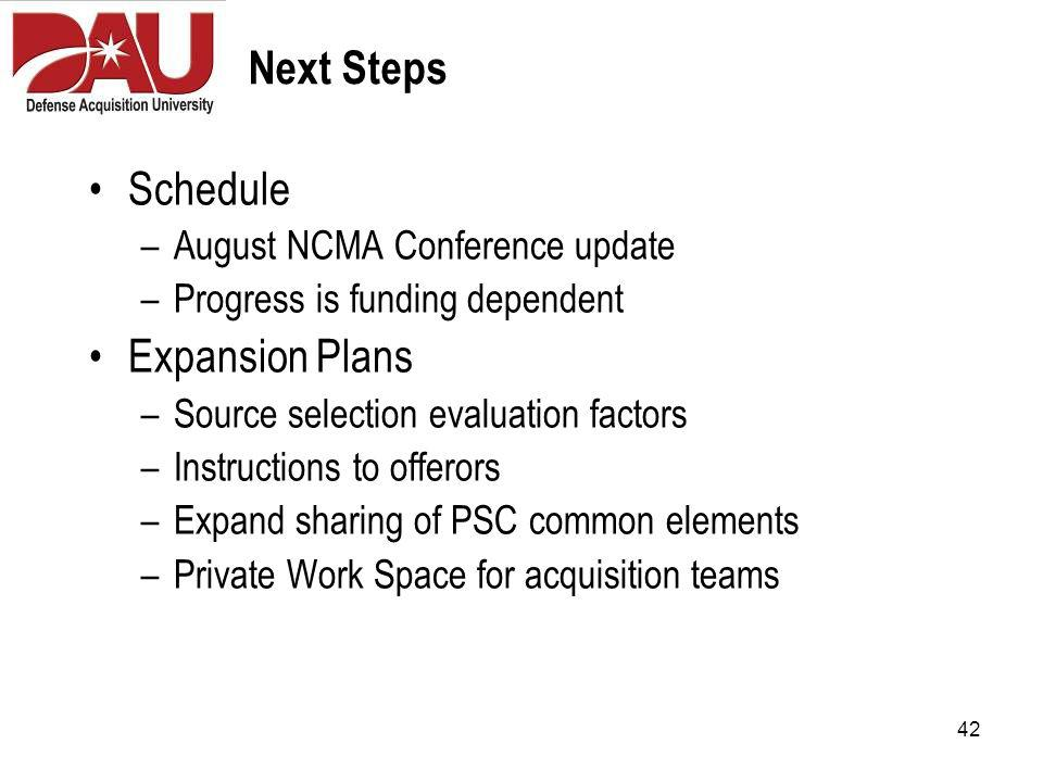 42 Next Steps Schedule –August NCMA Conference update –Progress is funding dependent Expansion Plans –Source selection evaluation factors –Instructions to offerors –Expand sharing of PSC common elements –Private Work Space for acquisition teams