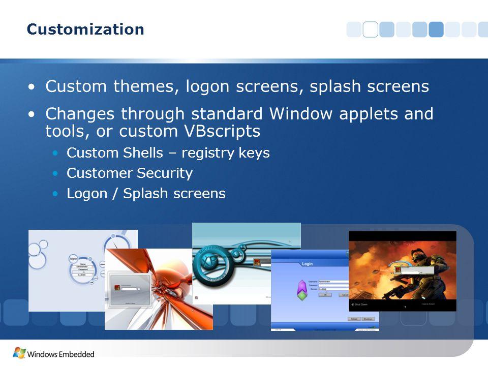 Custom themes, logon screens, splash screens Changes through standard Window applets and tools, or custom VBscripts Custom Shells – registry keys Customer Security Logon / Splash screens Customization