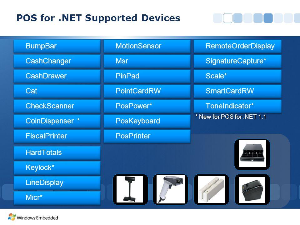 * New for POS for.NET 1.1 BumpBar CashChanger CashDrawer Cat CheckScanner CoinDispenser * FiscalPrinter HardTotals Keylock* LineDisplay Micr* MotionSensor Msr PinPad PointCardRW PosKeyboard PosPower* PosPrinter Scale* SignatureCapture* SmartCardRW ToneIndicator* RemoteOrderDisplay POS for.NET Supported Devices